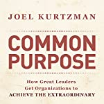 Common Purpose: How Great Leaders Get Organizations to Achieve the Extraordinary | Joel Kurtzman