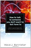 How to Talk to Someone You Don't Want to - but Have To, Wave J. Bannister, 1936400618