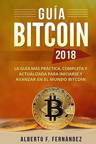 Guia Bitcoin 2018: La guia mas practica, completa y actualizada para iniciarse y avanzar en el mundo bitcoin (Spanish Edition) [Alberto F. Fernandez] (Tapa Blanda)