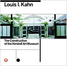 The Construction of the Kimbell Art Museum Louis I Kahn