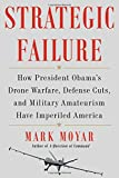 Book cover for Strategic Failure: How President Obama's Drone Warfare, Defense Cuts, and Military Amateurism Have Imperiled America