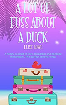 A Lot of Fuss About a Duck: A heady cocktail of love, friendship and poolside shenanigans. The perfect summer read. by [Lowe, Elise]