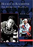 Hockey in Rochester  The Americans' Tradition  (NY)  (Images of Sports)