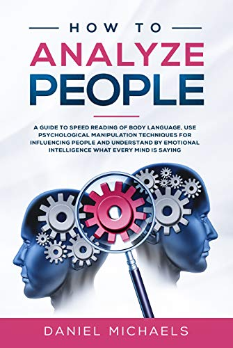 (How to Analyze People: A Guide to Speed Reading of Body Language, Use Psychological Manipulation Techniques for Influencing People and Understand by Emotional intelligence What Every Mind is Saying)