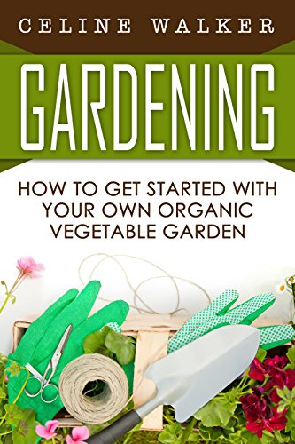 Gardening: How to Get Started With Your Own Organic Vegetable Garden (Gardening for Beginners) by [Walker, Celine]