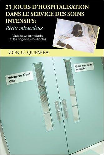 23 Jours D'Hospitalisation Dans Le Service Des Soins Intensifs: Récits Miraculeux: Victoire Sur La Maladie Et Les Tragédies Médicales