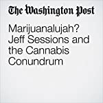 Marijuanalujah? Jeff Sessions and the Cannabis Conundrum | Dana Milbank