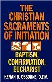 The Christian Sacraments of Initiation, Baptism, Confirmation, Eucharist, Kenan B. Osborne, 0809128861