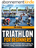 Triathlon For Beginners: Everything you need to know about training, nutrition, kit, motivation, racing, and much more (English Edition)