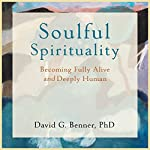 Soulful Spirituality: Becoming Fully Alive and Deeply Human | David G. Benner PhD