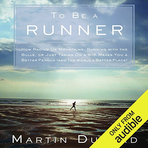 To Be a Runner: How Racing Up Mountains, Running with the Bulls, or Just Taking On a 5-K Makes You a Better Person (and the World a Better Place) by Audible Studios