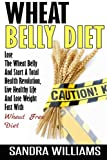 Wheat Belly Diet: Lose The Wheat Belly And Start A Total Health Revolution, Live Healthy Life And Lose Weight Fast With Wheat Free Diet (Wheat Belly ... Lose Weight Grain Free Books) (Volume 1)