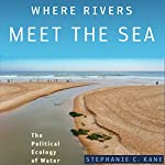 Where Rivers Meet the Sea: The Political Ecology of Water   Stephanie C. Kane