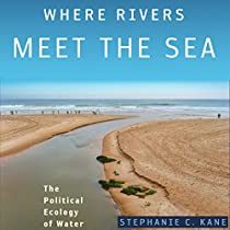 WHERE RIVERS MEET THE SEA: THE POLITICAL ECOLOGY OF WATER