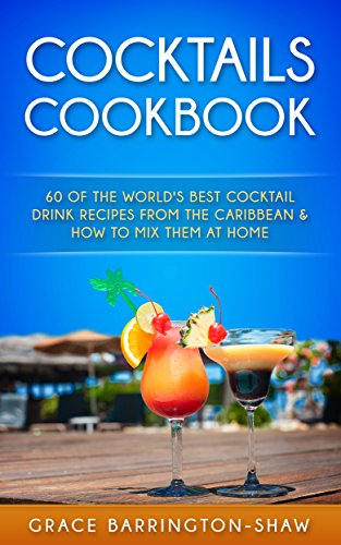 COCKTAILS COOKBOOK: 60 Of The World's Best Cocktail Drink Recipes From The Caribbean  & How To Mix Them At Home ()