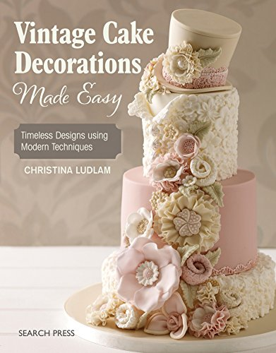 Vintage Cake Decorations Made Easy: Timeless Designs using Modern Techniques -