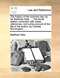 The History of the Common Law; by Sir Matthew Hale, the Fourth Edition Corrected; with Notes, References, and Some Account of the Life of the Auth, Matthew Hale, 1140865145