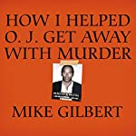 How I Helped O. J. Get Away with Murder: The Shocking Inside Story   Mike Gilbert