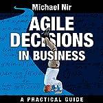 Agile Decisions: Driving Effective Agile Decisions in Business: Agile Business Leadership, Book 3 | Michael Nir