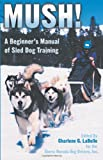 Mush Revised! A Beginner's Manual of Sled Dog Training, Charlene G. LaBelle, 097906760X