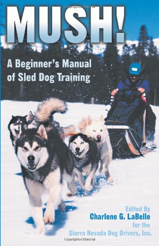 Mush: A Beginner's Manual of Sled Dog Training