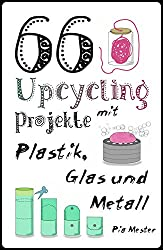 66 Upcycling-Projekte mit Plastik, Glas und Metall (Upcycling-Ideen 2)
