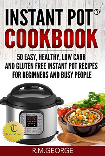 Instant Pot® Cookbook: 50 Easy, Healthy, Low-Carb & Gluten-Free Instant Pot® Recipes for Beginners and Busy People! by Renil M. George