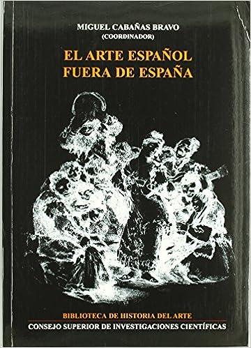 El arte español fuera de España Biblioteca de Historia del Arte de Miguel Cabañas Bravo Redactor 2003 Tapa blanda: Amazon.es: Libros