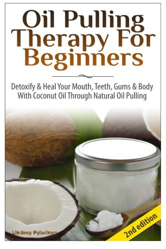 Oil Pulling Therapy For Beginners: Detoxify & Heal Your Mouth, Teeth, Gums & Body With Coconut Oil Through Natural Oil Pulling
