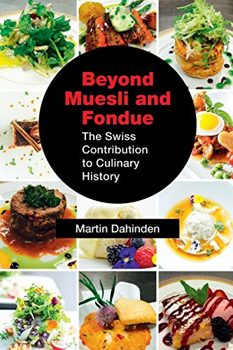 Beyond Muesli and Fondue: The Swiss Contribution to Culinary History by Martin Dahinden