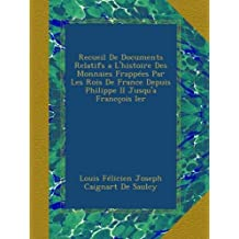 Recueil De Documents Relatifs a L'histoire Des Monnaies Frappées Par Les Rois De France Depuis Philippe II Jusqu'a Francçois Ier