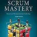 Scrum Mastery: From Good to Great Servant-Leadership Hörbuch von Geoff Watts Gesprochen von: Geoff Watts