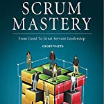 Scrum Mastery: From Good to Great Servant-Leadership | Geoff Watts