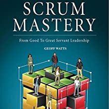 Scrum Mastery: From Good to Great Servant-Leadership Audiobook by Geoff Watts Narrated by Geoff Watts