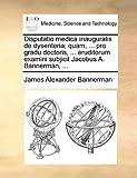 Disputatio Medica Inauguralis de Dysenteria; Quam, Pro Gradu Doctoris, Eruditorum Examini Subjicit Jacobus a Bannerman, James Alexander Bannerman, 1140897446