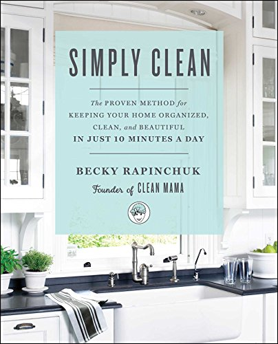 Simply Clean: The Proven Method for Keeping Your Home Organized, Clean, and Beautiful in Just 10 Minutes a Day (Natural Sparkling Clean)
