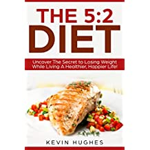 The 5:2 Diet: Uncover The Secret to Losing Weight While Living A Healthier, Happier Life! (Intermittent Fasting, Warrior Diet, Fast Diet)