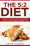 img - for The 5:2 Diet: Uncover The Secret to Losing Weight While Living A Healthier, Happier Life! (Intermittent Fasting, Warrior Diet, Fast Diet) book / textbook / text book