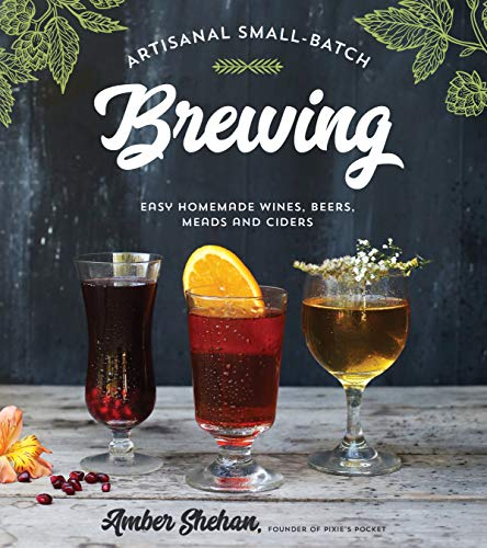 (Artisanal Small-Batch Brewing: Easy Homemade Wines, Beers, Meads and)