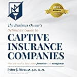 The Business Owner's Definitive Guide to Captive Insurance Companies: What You Need to Know About Formation and Management | Peter J. Strauss J.D. LL.M.