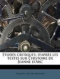 Études Critiques; D'Après les Textes Sur L'Histoire de Jeanne D'Arc, Philippe Hector Dunand, 1245588400
