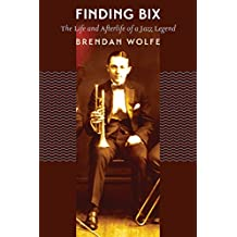 Finding Bix: The Life and Afterlife of a Jazz Legend