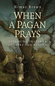 When a Pagan Prays: Exploring Prayer in Druidry and Beyond by Nimue Brown (2014-07-25)