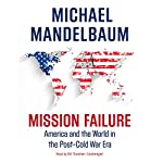 Mission Failure: America and the World in the Post-Cold War Era | Michael Mandelbaum