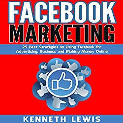 Facebook Marketing: 25 Best Strategies on Using Facebook for Advertising, Business and Making Money Online