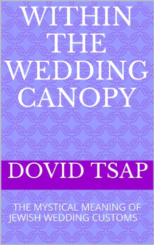 WITHIN THE WEDDING CANOPY: THE MYSTICAL MEANING OF JEWISH WEDDING CUSTOMS