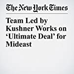 Team Led by Kushner Works on 'Ultimate Deal' for Mideast | Peter Baker