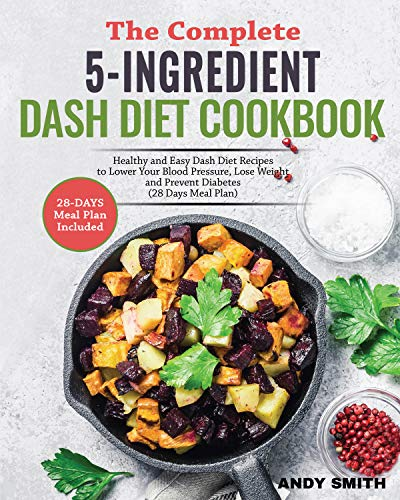 The Complete 5-Ingredient Dash Diet Cookbook: Healthy and Easy Dash Diet Recipes to Lower Your Blood Pressure, Lose Weight and Prevent Diabetes (28 Days Meal Plan) by Andy  Smith