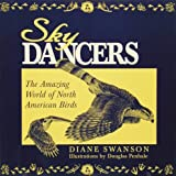 Sky Dancers : The Amazing World of North American Birds, Swanson, Diane, 0896583198