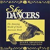 Sky Dancers : The Amazing World of North American Birds, Swanson, Diane, 0896583198